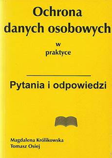 Ochrona danych osobowych w praktyce. Pytania i odpowiedzi. Tomasz Osiej, Magdalena Królikowska. Stan prawny na dzień 1 lipca 2000.